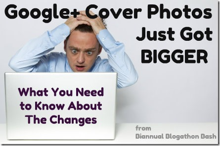Google+ Cover Photos Just Got Bigger - What You Need to Know About the Changes | Biannual Blogathon Bash