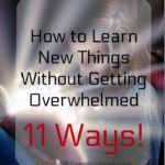 How to learn New Things Without Getting Overwhelmed - 11 Ways!